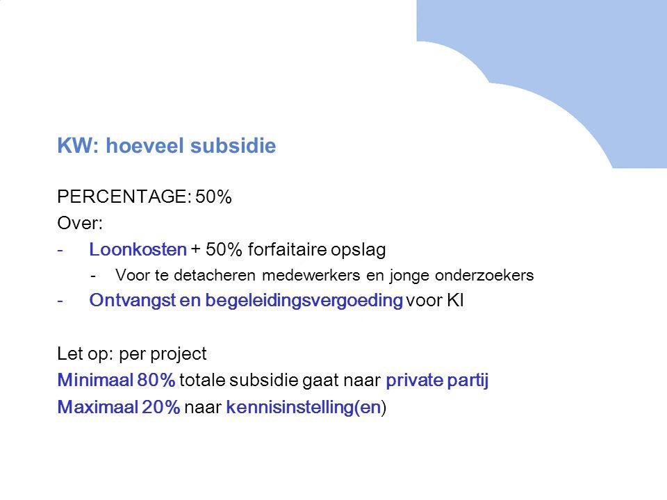 KW: hoeveel subsidie PERCENTAGE: 50% Over: -Loonkosten + 50% forfaitaire opslag -Voor te detacheren medewerkers en jonge onderzoekers -Ontvangst en begeleidingsvergoeding voor KI Let op: per project Minimaal 80% totale subsidie gaat naar private partij Maximaal 20% naar kennisinstelling(en)