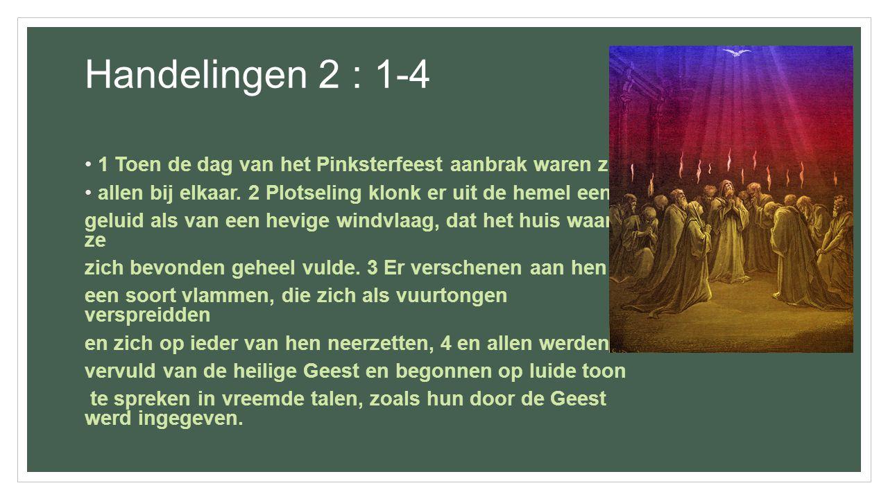 Handelingen 2 : 1-4 1 Toen de dag van het Pinksterfeest aanbrak waren ze allen bij elkaar. 2 Plotseling klonk er uit de hemel een geluid als van een h