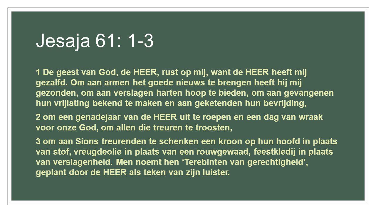 Jesaja 61: 1-3 1 De geest van God, de HEER, rust op mij, want de HEER heeft mij gezalfd. Om aan armen het goede nieuws te brengen heeft hij mij gezond