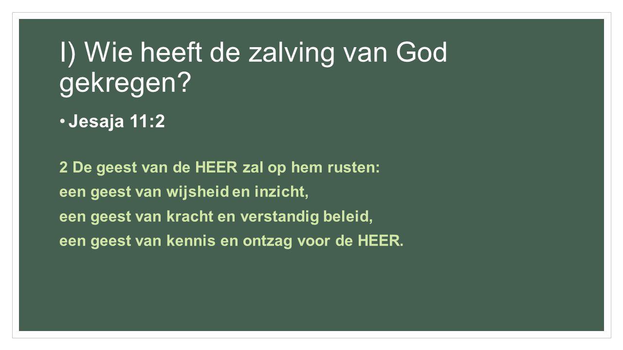 I) Wie heeft de zalving van God gekregen? Jesaja 11:2 2 De geest van de HEER zal op hem rusten: een geest van wijsheid en inzicht, een geest van krach