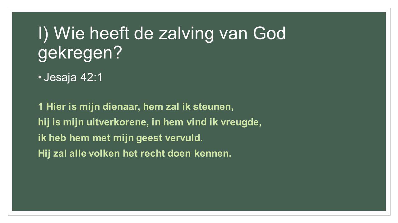 I) Wie heeft de zalving van God gekregen? Jesaja 42:1 1 Hier is mijn dienaar, hem zal ik steunen, hij is mijn uitverkorene, in hem vind ik vreugde, ik
