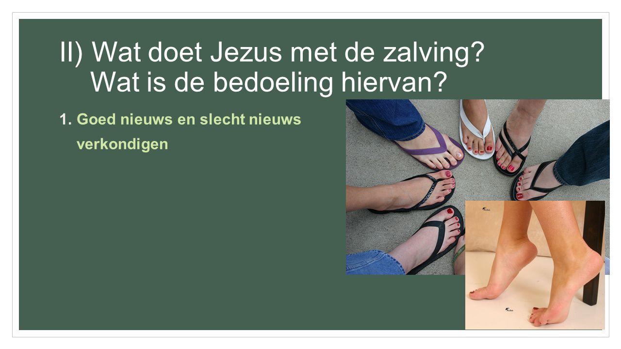 II) Wat doet Jezus met de zalving? Wat is de bedoeling hiervan? 1.Goed nieuws en slecht nieuws verkondigen