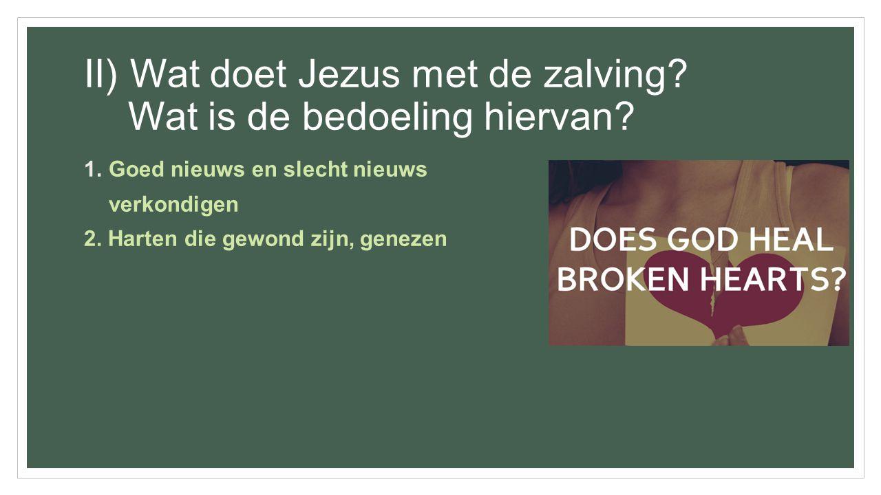 II) Wat doet Jezus met de zalving? Wat is de bedoeling hiervan? 1.Goed nieuws en slecht nieuws verkondigen 2. Harten die gewond zijn, genezen
