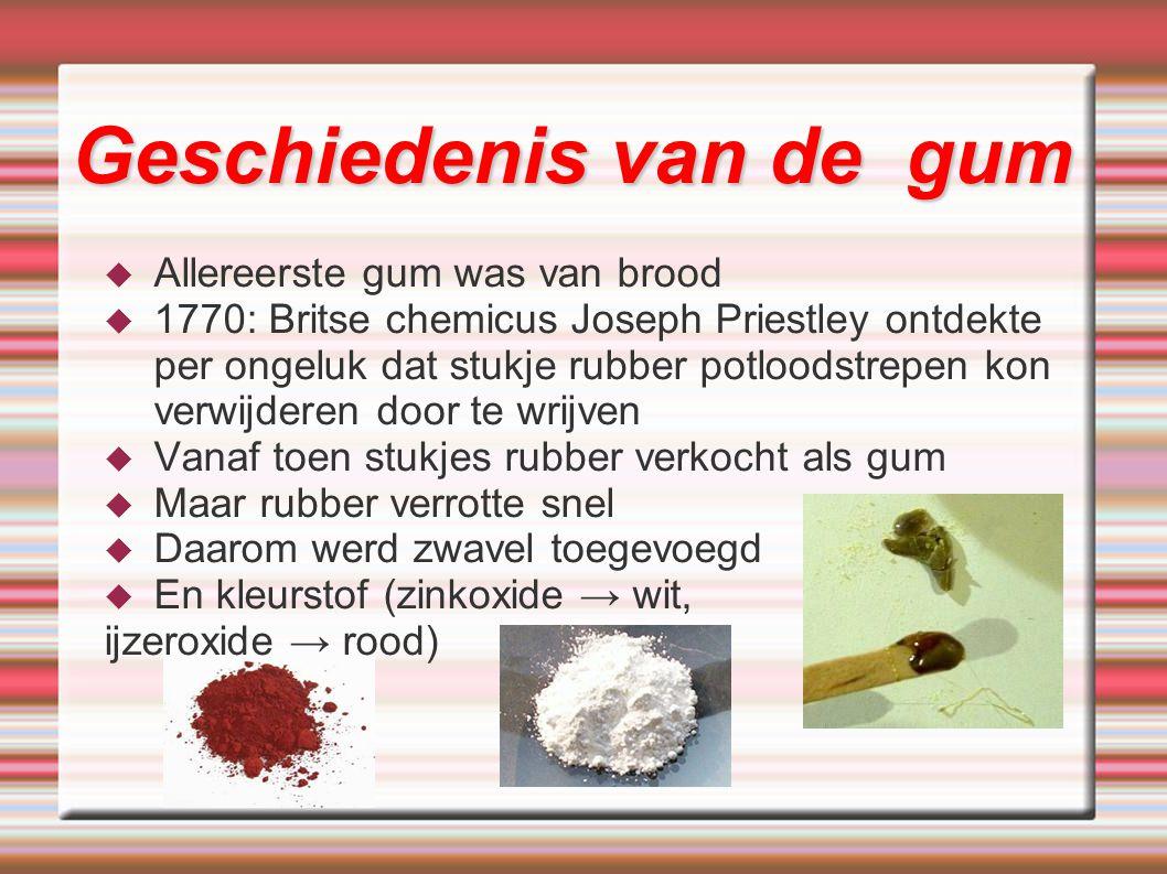  Allereerste gum was van brood  1770: Britse chemicus Joseph Priestley ontdekte per ongeluk dat stukje rubber potloodstrepen kon verwijderen door te