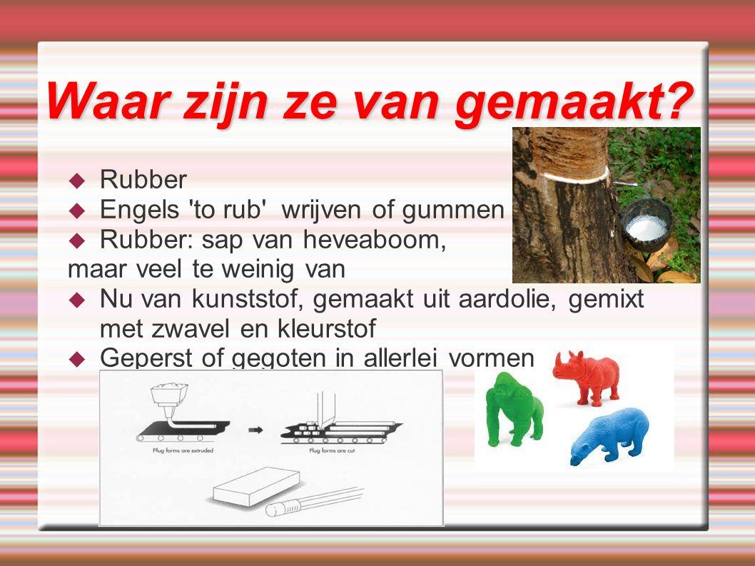  Rubber  Engels 'to rub' wrijven of gummen  Rubber: sap van heveaboom, maar veel te weinig van  Nu van kunststof, gemaakt uit aardolie, gemixt met