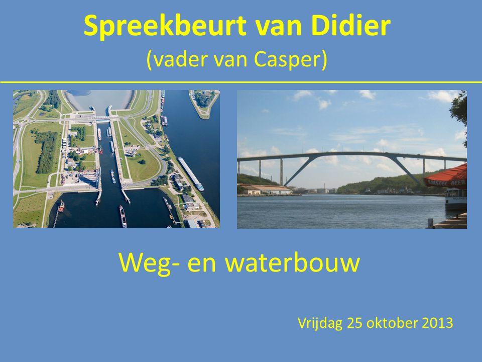 Weg- en waterbouw Vrijdag 25 oktober 2013 Spreekbeurt van Didier (vader van Casper)
