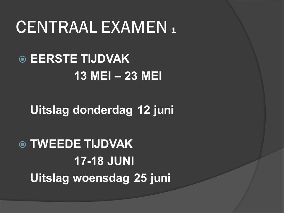 CENTRAAL EXAMEN 1  EERSTE TIJDVAK 13 MEI – 23 MEI Uitslag donderdag 12 juni  TWEEDE TIJDVAK 17-18 JUNI Uitslag woensdag 25 juni