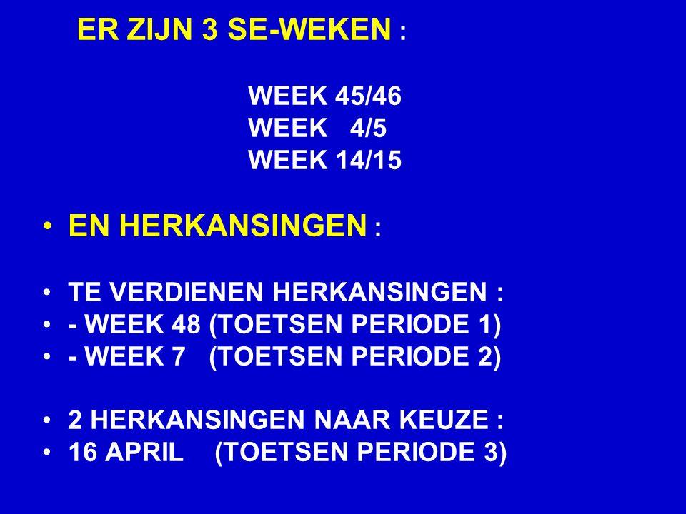 ER ZIJN 3 SE-WEKEN : WEEK 45/46 WEEK 4/5 WEEK 14/15 EN HERKANSINGEN : TE VERDIENEN HERKANSINGEN : - WEEK 48 (TOETSEN PERIODE 1) - WEEK 7 (TOETSEN PERIODE 2) 2 HERKANSINGEN NAAR KEUZE : 16 APRIL (TOETSEN PERIODE 3)