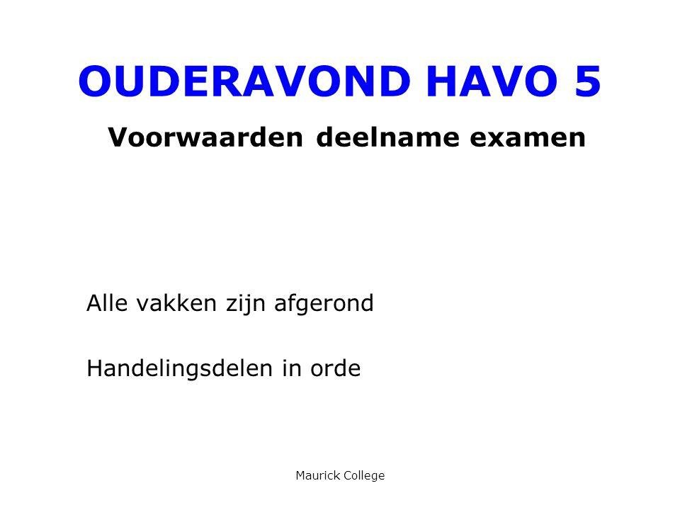 Maurick College OUDERAVOND HAVO 5 Voorwaarden deelname examen Alle vakken zijn afgerond Handelingsdelen in orde