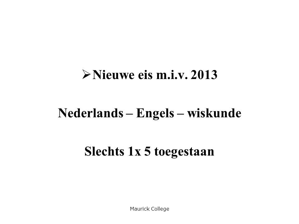 Maurick College  Nieuwe eis m.i.v. 2013 Nederlands – Engels – wiskunde Slechts 1x 5 toegestaan