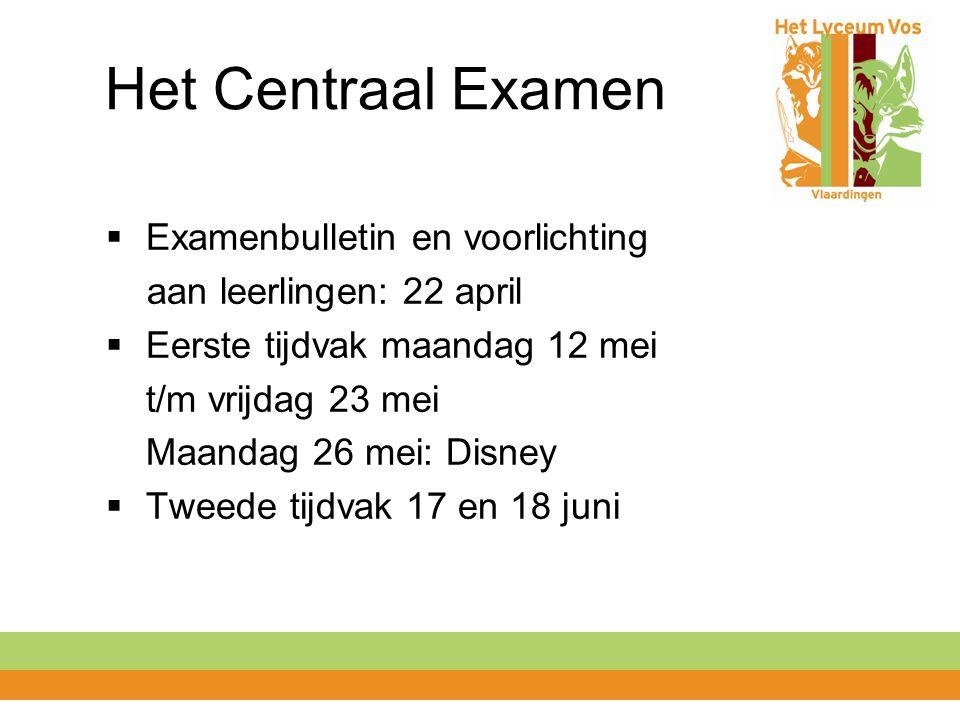 Het Centraal Examen  Examenbulletin en voorlichting aan leerlingen: 22 april  Eerste tijdvak maandag 12 mei t/m vrijdag 23 mei Maandag 26 mei: Disney  Tweede tijdvak 17 en 18 juni