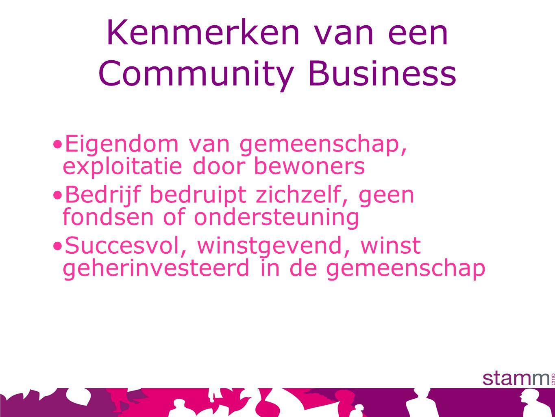 Kenmerken van een Community Business Eigendom van gemeenschap, exploitatie door bewoners Bedrijf bedruipt zichzelf, geen fondsen of ondersteuning Succesvol, winstgevend, winst geherinvesteerd in de gemeenschap