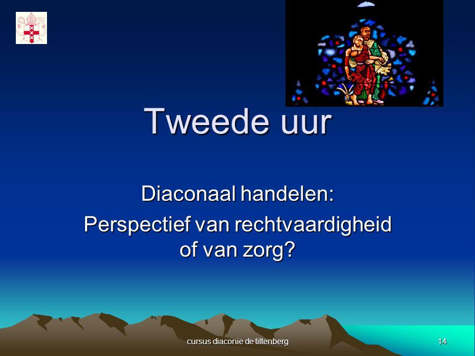 14 cursus diaconie de tiltenberg Tweede uur Diaconaal handelen: Perspectief van rechtvaardigheid of van zorg