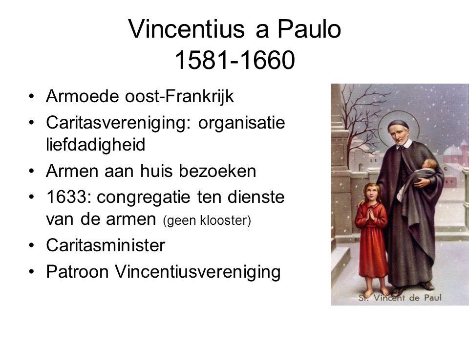 Vincentius a Paulo 1581-1660 Armoede oost-Frankrijk Caritasvereniging: organisatie liefdadigheid Armen aan huis bezoeken 1633: congregatie ten dienste van de armen (geen klooster) Caritasminister Patroon Vincentiusvereniging