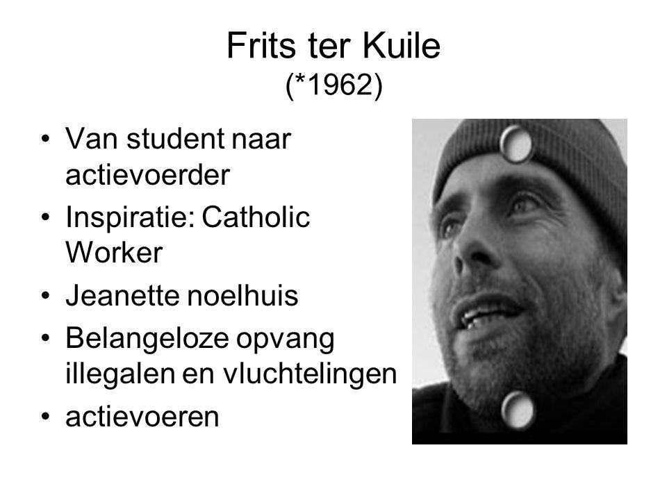 Frits ter Kuile (*1962) Van student naar actievoerder Inspiratie: Catholic Worker Jeanette noelhuis Belangeloze opvang illegalen en vluchtelingen actievoeren