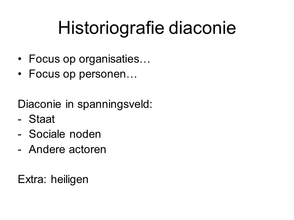 Historiografie diaconie Focus op organisaties… Focus op personen… Diaconie in spanningsveld: -Staat -Sociale noden -Andere actoren Extra: heiligen