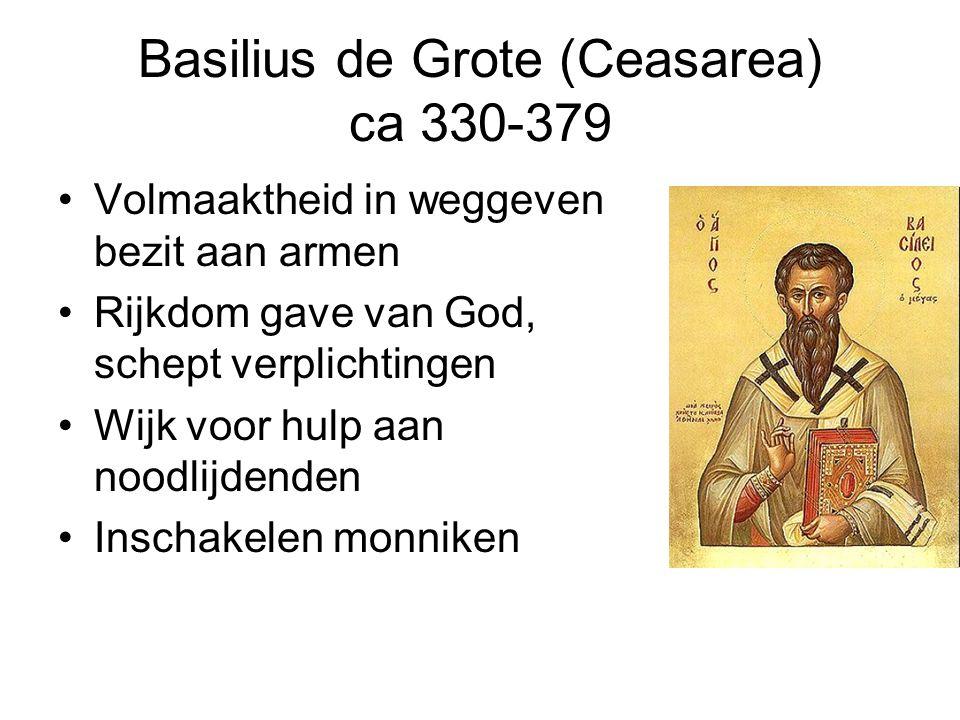 Basilius de Grote (Ceasarea) ca 330-379 Volmaaktheid in weggeven bezit aan armen Rijkdom gave van God, schept verplichtingen Wijk voor hulp aan noodlijdenden Inschakelen monniken