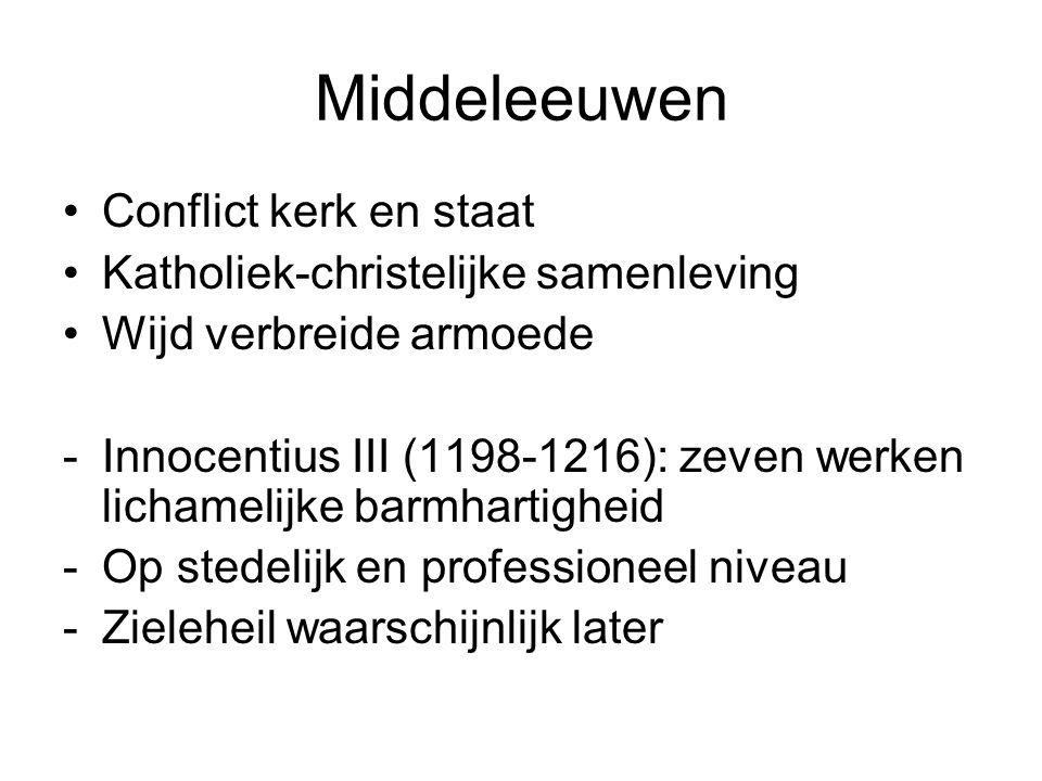 Middeleeuwen Conflict kerk en staat Katholiek-christelijke samenleving Wijd verbreide armoede -Innocentius III (1198-1216): zeven werken lichamelijke barmhartigheid -Op stedelijk en professioneel niveau -Zieleheil waarschijnlijk later