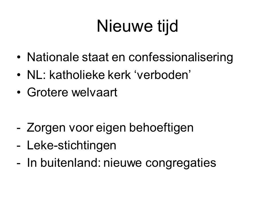 Nieuwe tijd Nationale staat en confessionalisering NL: katholieke kerk 'verboden' Grotere welvaart -Zorgen voor eigen behoeftigen -Leke-stichtingen -In buitenland: nieuwe congregaties