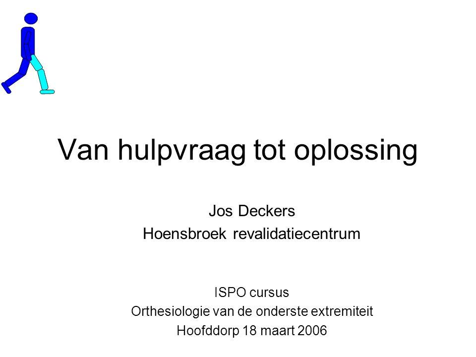 Van hulpvraag tot oplossing ISPO cursus Orthesiologie van de onderste extremiteit Hoofddorp 18 maart 2006 Jos Deckers Hoensbroek revalidatiecentrum