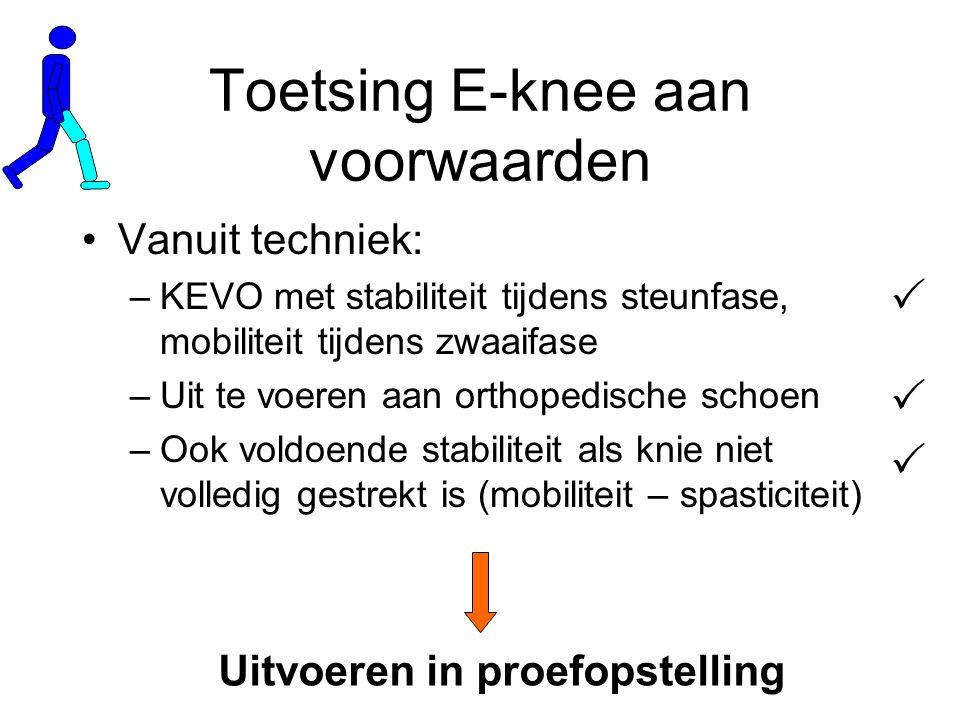 Toetsing E-knee aan voorwaarden Vanuit techniek: –KEVO met stabiliteit tijdens steunfase, mobiliteit tijdens zwaaifase –Uit te voeren aan orthopedische schoen –Ook voldoende stabiliteit als knie niet volledig gestrekt is (mobiliteit – spasticiteit)    Uitvoeren in proefopstelling