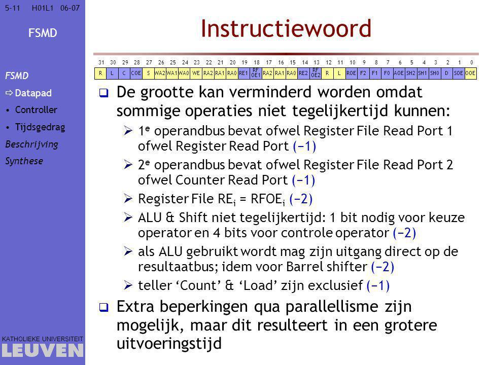 FSMD KATHOLIEKE UNIVERSITEIT 5-1106–07H01L1 Instructiewoord  De grootte kan verminderd worden omdat sommige operaties niet tegelijkertijd kunnen:  1 e operandbus bevat ofwel Register File Read Port 1 ofwel Register Read Port (−1)  2 e operandbus bevat ofwel Register File Read Port 2 ofwel Counter Read Port (−1)  Register File RE i = RFOE i (−2)  ALU & Shift niet tegelijkertijd: 1 bit nodig voor keuze operator en 4 bits voor controle operator (−2)  als ALU gebruikt wordt mag zijn uitgang direct op de resultaatbus; idem voor Barrel shifter (−2)  teller 'Count' & 'Load' zijn exclusief (−1)  Extra beperkingen qua parallellisme zijn mogelijk, maar dit resulteert in een grotere uitvoeringstijd OOESOEDSH0F0 RF OE2 RE2RA0SH1SH2AOEF1F2ROELRRA1RA2 01234567891011121314151617 RF OE1 RE1RA0RA1WA1RRA2WEWA0WA2SCOECL 1819202122232425262728293031 DSH0F0SH1SH2F1F2SOEAOE CL RF OE2 RE2 RF OE1 RE1 RF OE1 ROE RF OE2 COE FSMD  Datapad Controller Tijdsgedrag Beschrijving Synthese