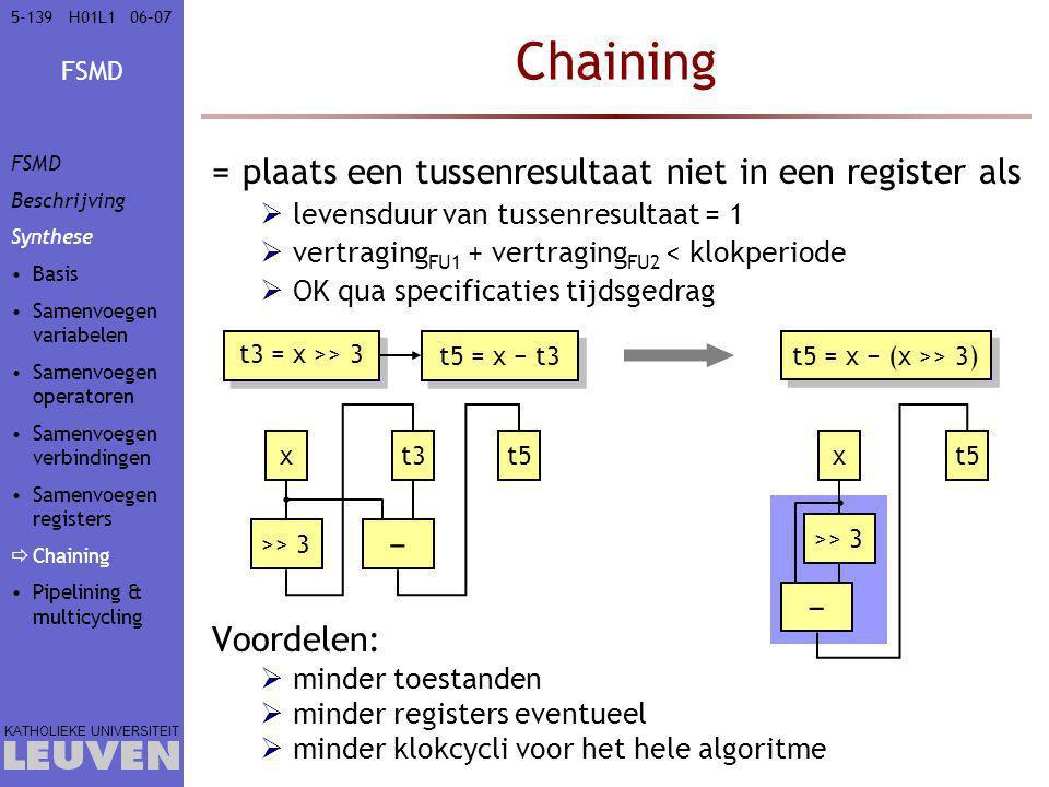 FSMD KATHOLIEKE UNIVERSITEIT 5-13906–07H01L1 Chaining =plaats een tussenresultaat niet in een register als  levensduur van tussenresultaat = 1  vertraging FU1 + vertraging FU2 < klokperiode  OK qua specificaties tijdsgedrag Voordelen:  minder toestanden  minder registers eventueel  minder klokcycli voor het hele algoritme t3 = x >> 3 t5 = x − t3 t5 = x − (x >> 3) >> 3 − xt3t5 >> 3 − xt5 FSMD Beschrijving Synthese Basis Samenvoegen variabelen Samenvoegen operatoren Samenvoegen verbindingen Samenvoegen registers  Chaining Pipelining & multicycling