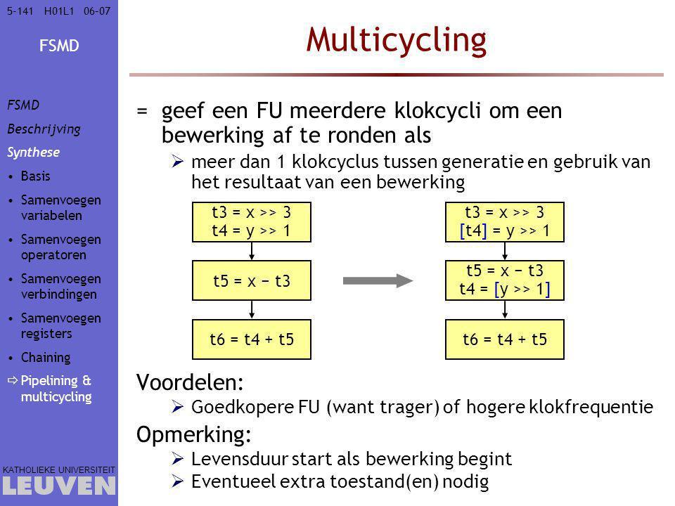 FSMD KATHOLIEKE UNIVERSITEIT 5-14106–07H01L1 Multicycling =geef een FU meerdere klokcycli om een bewerking af te ronden als  meer dan 1 klokcyclus tussen generatie en gebruik van het resultaat van een bewerking Voordelen:  Goedkopere FU (want trager) of hogere klokfrequentie Opmerking:  Levensduur start als bewerking begint  Eventueel extra toestand(en) nodig t3 = x >> 3 t4 = y >> 1 t5 = x − t3 t6 = t4 + t5 t3 = x >> 3 [t4] = y >> 1 t5 = x − t3 t4 = [y >> 1] t6 = t4 + t5 FSMD Beschrijving Synthese Basis Samenvoegen variabelen Samenvoegen operatoren Samenvoegen verbindingen Samenvoegen registers Chaining  Pipelining & multicycling