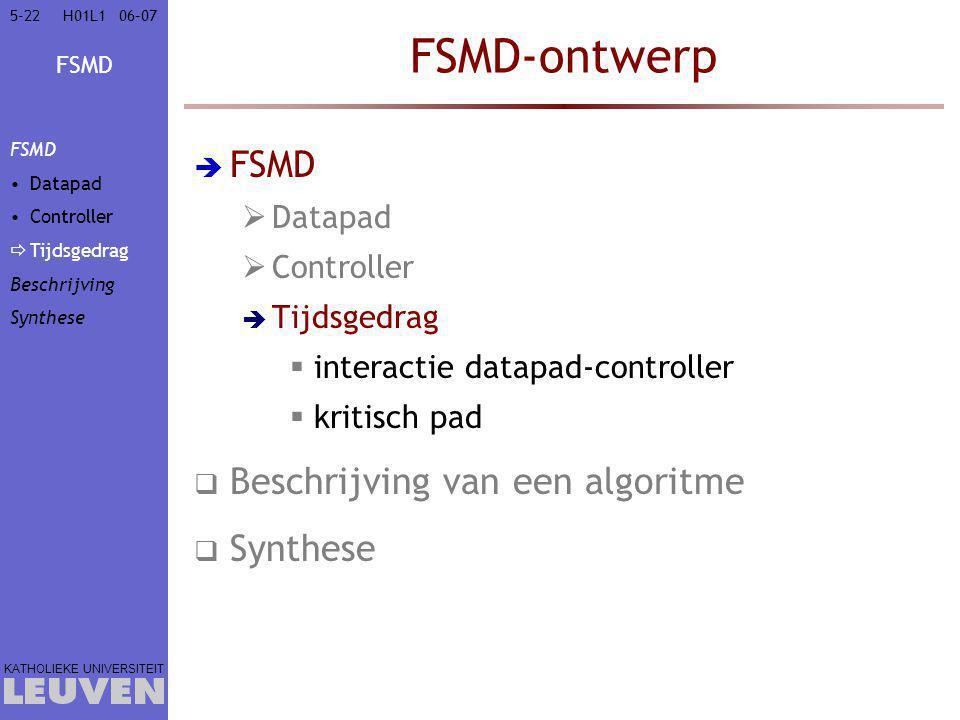 FSMD KATHOLIEKE UNIVERSITEIT 5-2206–07H01L1 FSMD-ontwerp  FSMD  Datapad  Controller  Tijdsgedrag  interactie datapad-controller  kritisch pad  Beschrijving van een algoritme  Synthese FSMD Datapad Controller  Tijdsgedrag Beschrijving Synthese