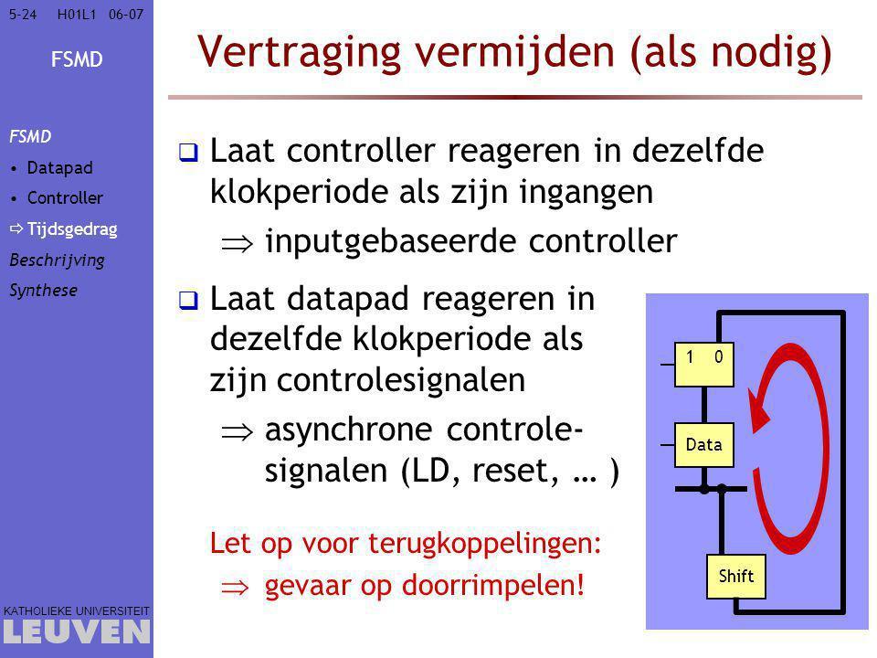 FSMD KATHOLIEKE UNIVERSITEIT 5-2406–07H01L1 Vertraging vermijden (als nodig)  Laat controller reageren in dezelfde klokperiode als zijn ingangen  inputgebaseerde controller  Laat datapad reageren in dezelfde klokperiode als zijn controlesignalen  asynchrone controle- signalen (LD, reset, … ) Let op voor terugkoppelingen:  gevaar op doorrimpelen.
