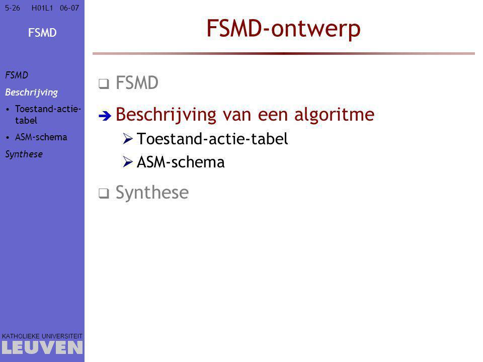 FSMD KATHOLIEKE UNIVERSITEIT 5-2606–07H01L1 FSMD-ontwerp  FSMD  Beschrijving van een algoritme  Toestand-actie-tabel  ASM-schema  Synthese FSMD Beschrijving Toestand-actie- tabel ASM-schema Synthese