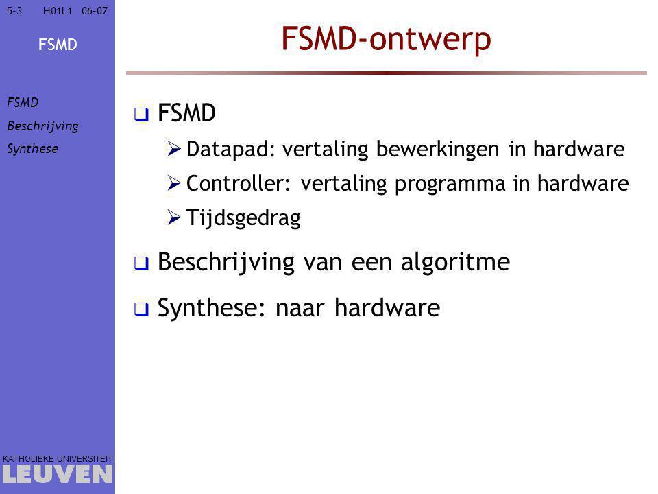 FSMD KATHOLIEKE UNIVERSITEIT 5-35-306–07H01L1 FSMD-ontwerp  FSMD  Datapad: vertaling bewerkingen in hardware  Controller: vertaling programma in hardware  Tijdsgedrag  Beschrijving van een algoritme  Synthese: naar hardware FSMD Beschrijving Synthese