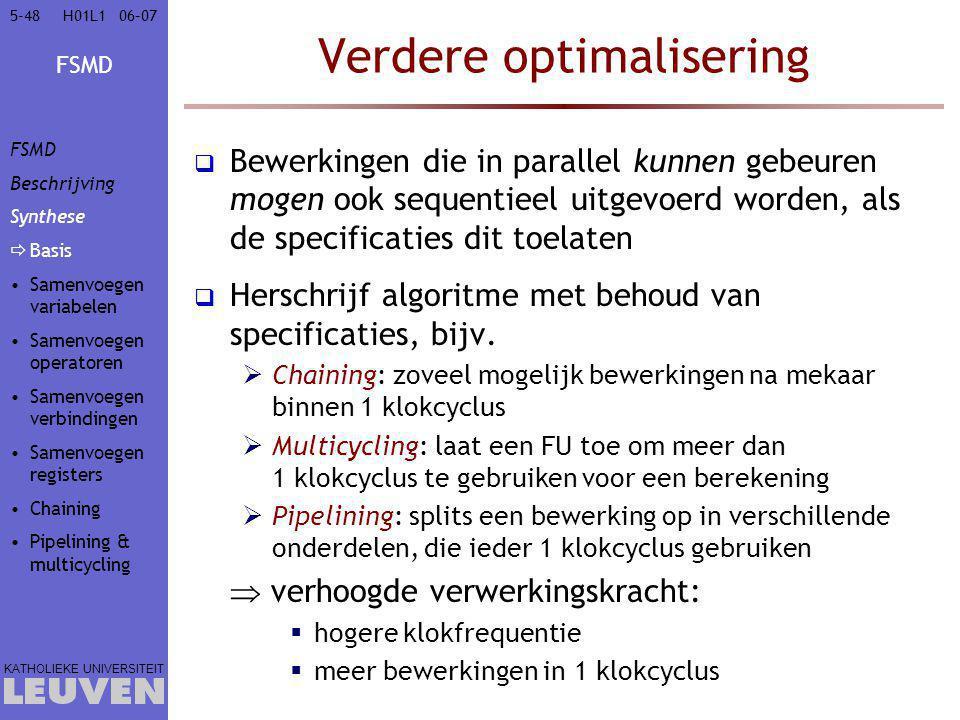 FSMD KATHOLIEKE UNIVERSITEIT 5-4806–07H01L1 Verdere optimalisering  Bewerkingen die in parallel kunnen gebeuren mogen ook sequentieel uitgevoerd worden, als de specificaties dit toelaten  Herschrijf algoritme met behoud van specificaties, bijv.