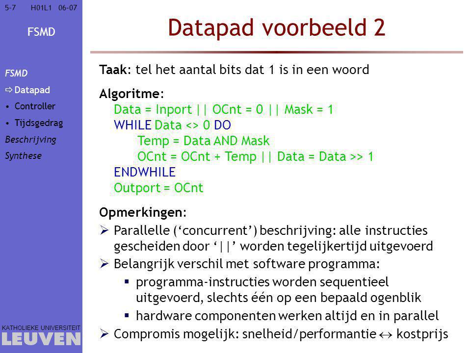 FSMD KATHOLIEKE UNIVERSITEIT 5-75-706–07H01L1 Datapad voorbeeld 2 Taak: tel het aantal bits dat 1 is in een woord Data = Inport || OCnt = 0 || Mask = 1 WHILE Data <> 0 DO Temp = Data AND Mask OCnt = OCnt + Temp || Data = Data >> 1 ENDWHILE Outport = OCnt Algoritme: Opmerkingen:  Parallelle ('concurrent') beschrijving: alle instructies gescheiden door '||' worden tegelijkertijd uitgevoerd  Belangrijk verschil met software programma:  programma-instructies worden sequentieel uitgevoerd, slechts één op een bepaald ogenblik  hardware componenten werken altijd en in parallel  Compromis mogelijk: snelheid/performantie  kostprijs FSMD  Datapad Controller Tijdsgedrag Beschrijving Synthese