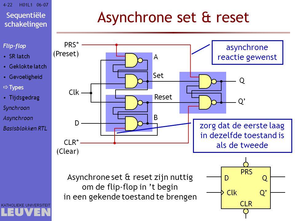 Sequentiële schakelingen KATHOLIEKE UNIVERSITEIT 4-2206–07H01L1 Asynchrone set & reset D Clk PRS Q Q' CLR Asynchrone set & reset zijn nuttig om de fli