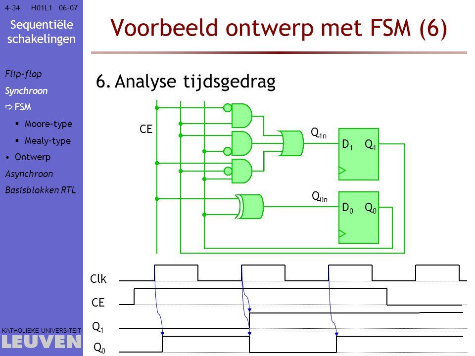 Sequentiële schakelingen KATHOLIEKE UNIVERSITEIT 4-3406–07H01L1 Voorbeeld ontwerp met FSM (6) 6.Analyse tijdsgedrag CE Q 1n Q 0n D1D1 Q1Q1 D0D0 Q0Q0 C