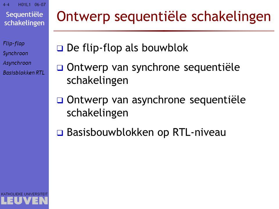 Sequentiële schakelingen KATHOLIEKE UNIVERSITEIT 4-3506–07H01L1 Ontwerp sequentiële schakelingen  De flip-flop als bouwblok  Ontwerp van synchrone sequentiële schakelingen  Finite State Machine  Moore-type: toestandgebaseerd  Mealy-type: inputgebaseerd  Het ontwerp in detail  Ontwerp van asynchrone sequentiële schakelingen  Basisbouwblokken op RTL-niveau Flip-flop Synchroon  FSM  Moore-type  Mealy-type Ontwerp Asynchroon Basisblokken RTL