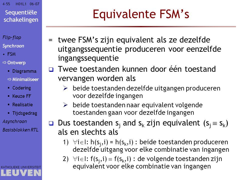 Sequentiële schakelingen KATHOLIEKE UNIVERSITEIT 4-5506–07H01L1 Equivalente FSM's =twee FSM's zijn equivalent als ze dezelfde uitgangssequentie produc
