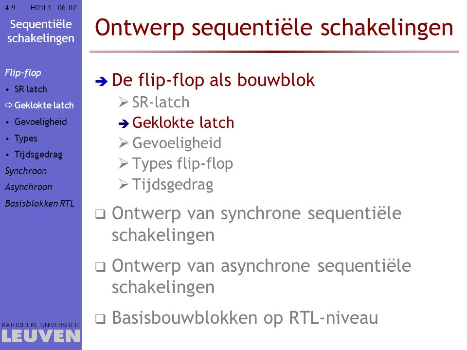 Sequentiële schakelingen KATHOLIEKE UNIVERSITEIT 4-15006–07H01L1 Ontwerp sequentiële schakelingen  De flip-flop als bouwblok  Ontwerp van synchrone sequentiële schakelingen  Ontwerp van asynchrone sequentiële schakelingen  Basisbouwblokken op RTL-niveau  Register  Schuifregister  Teller  Geheugen  LIFO (stapelgeheugen)  FIFO Flip-flop Synchroon Asynchroon Basisblokken RTL Register Schuifregister Teller Geheugen  LIFO FIFO
