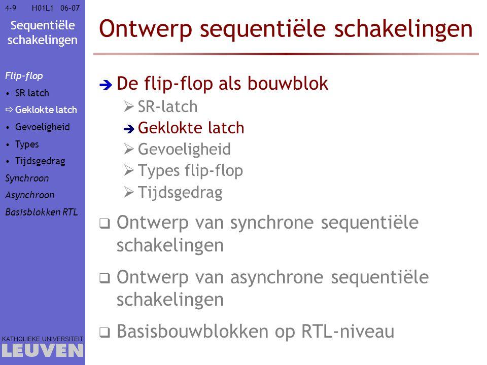 Sequentiële schakelingen KATHOLIEKE UNIVERSITEIT 4-1006–07H01L1 Geklokte SR-latch C = 1 : volg ingangen C = 0 : behoud uitgang Set Reset Q' Q C (klok) CSRQ(next) 0XXQ 100Q 1010 1101 111NA Flip-flop SR latch  Geklokte latch Gevoeligheid Types Tijdsgedrag Synchroon Asynchroon Basisblokken RTL