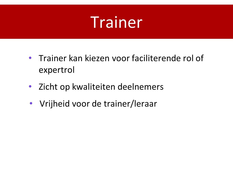 Trainer Trainer kan kiezen voor faciliterende rol of expertrol Zicht op kwaliteiten deelnemers Vrijheid voor de trainer/leraar
