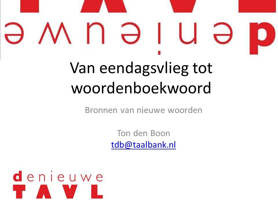 Bronnen van nieuwe woorden Ton den Boon tdb@taalbank.nl Van eendagsvlieg tot woordenboekwoord