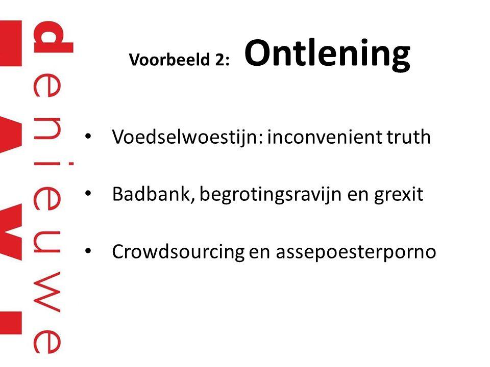 Voorbeeld 2: Ontlening Voedselwoestijn: inconvenient truth Badbank, begrotingsravijn en grexit Crowdsourcing en assepoesterporno