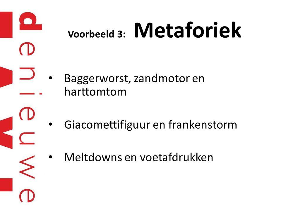 Voorbeeld 3: Metaforiek Baggerworst, zandmotor en harttomtom Giacomettifiguur en frankenstorm Meltdowns en voetafdrukken