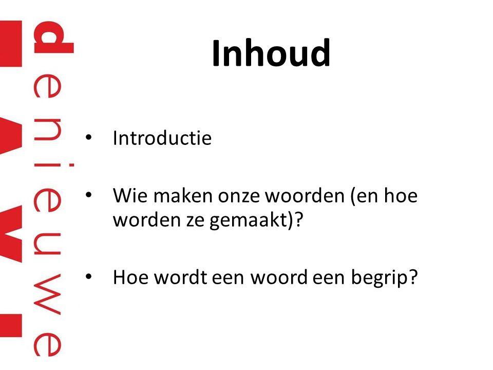 Inhoud Introductie Wie maken onze woorden (en hoe worden ze gemaakt)? Hoe wordt een woord een begrip?