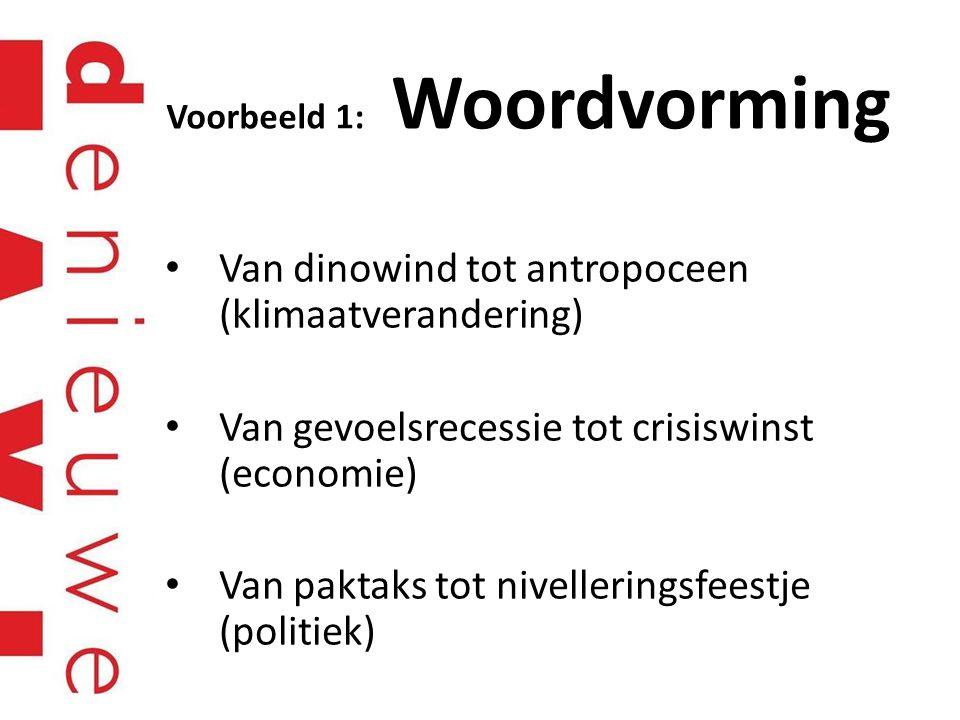 Voorbeeld 1: Woordvorming Van dinowind tot antropoceen (klimaatverandering) Van gevoelsrecessie tot crisiswinst (economie) Van paktaks tot nivellering