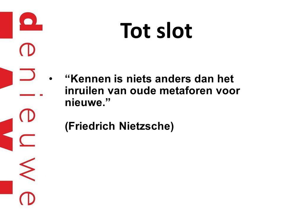 """Tot slot """"Kennen is niets anders dan het inruilen van oude metaforen voor nieuwe."""" (Friedrich Nietzsche)"""