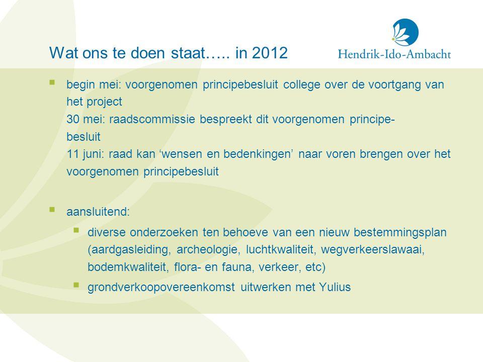 Wat ons te doen staat….. in 2012  begin mei: voorgenomen principebesluit college over de voortgang van het project 30 mei: raadscommissie bespreekt d