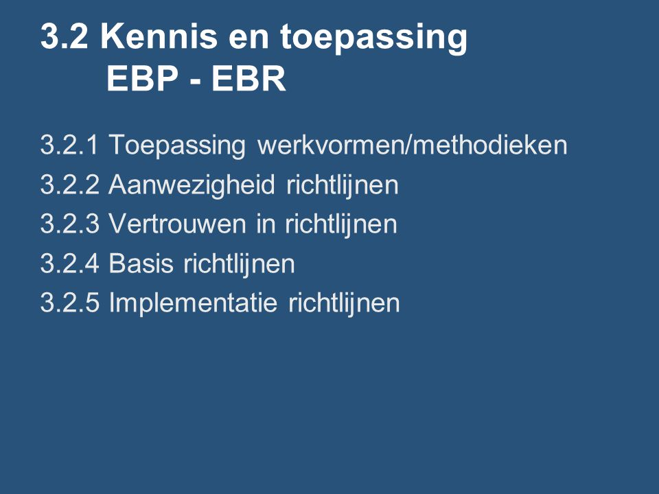 3.2 Kennis en toepassing EBP - EBR 3.2.1 Toepassing werkvormen/methodieken 3.2.2 Aanwezigheid richtlijnen 3.2.3 Vertrouwen in richtlijnen 3.2.4 Basis richtlijnen 3.2.5 Implementatie richtlijnen