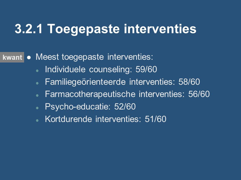 3.2.1 Toegepaste interventies Meest toegepaste interventies: Individuele counseling: 59/60 Familiegeörienteerde interventies: 58/60 Farmacotherapeutische interventies: 56/60 Psycho-educatie: 52/60 Kortdurende interventies: 51/60 kwant